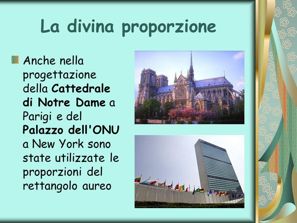 La divina proporzione Anche nella progettazione della Cattedrale di Notre Dame a Parigi e del Palazzo dell'ONU a New York sono state utilizzate le pro