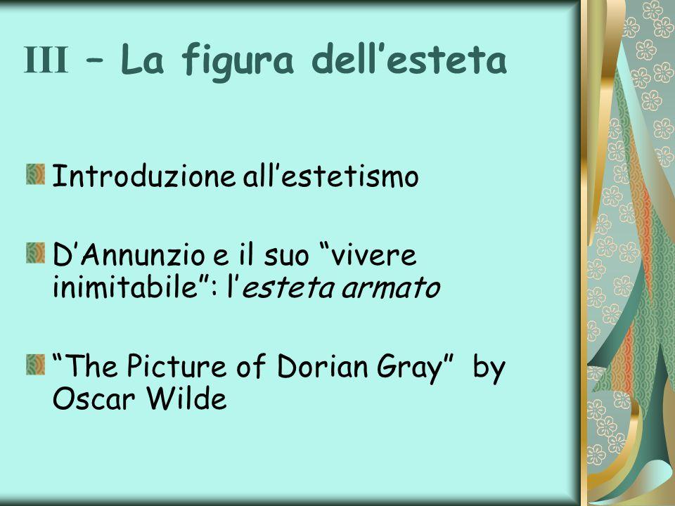 III – La figura dellesteta Introduzione allestetismo DAnnunzio e il suo vivere inimitabile: lesteta armato The Picture of Dorian Gray by Oscar Wilde