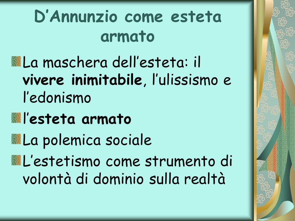 DAnnunzio come esteta armato La maschera dellesteta: il vivere inimitabile, lulissismo e ledonismo lesteta armato La polemica sociale Lestetismo come