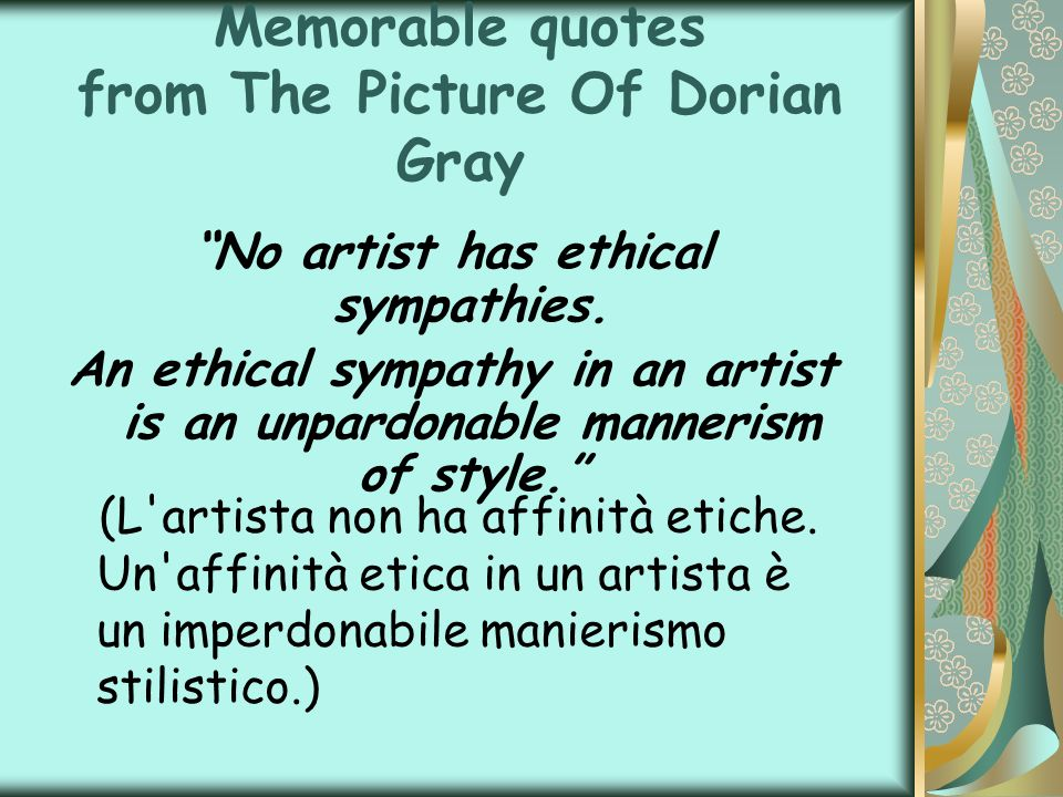 Memorable quotes from The Picture Of Dorian Gray No artist has ethical sympathies. An ethical sympathy in an artist is an unpardonable mannerism of st