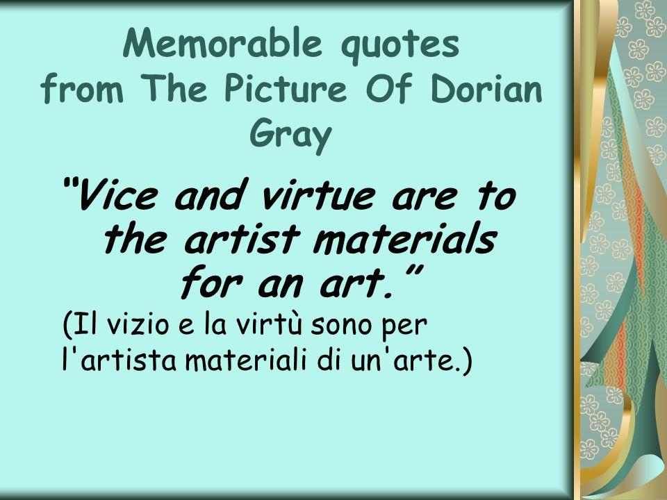 Memorable quotes from The Picture Of Dorian Gray Vice and virtue are to the artist materials for an art. (Il vizio e la virtù sono per l'artista mater