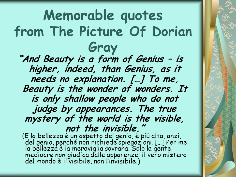 Memorable quotes from The Picture Of Dorian Gray And Beauty is a form of Genius – is higher, indeed, than Genius, as it needs no explanation. […] To m