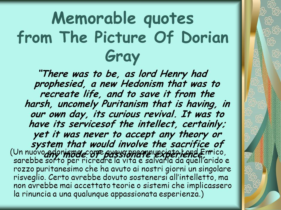 Memorable quotes from The Picture Of Dorian Gray There was to be, as lord Henry had prophesied, a new Hedonism that was to recreate life, and to save