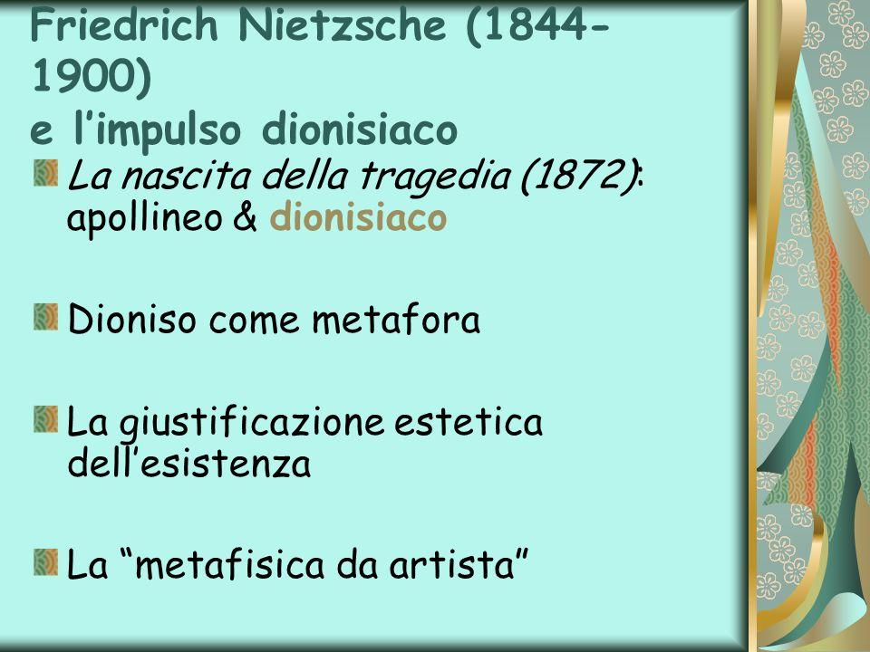 Friedrich Nietzsche (1844- 1900) e limpulso dionisiaco La nascita della tragedia (1872): apollineo & dionisiaco Dioniso come metafora La giustificazio