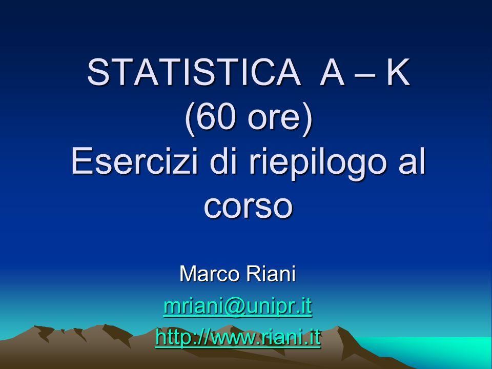 STATISTICA A – K (60 ore) Esercizi di riepilogo al corso Marco Riani mriani@unipr.it http://www.riani.it