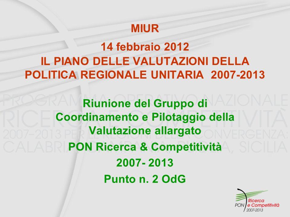 MIUR 14 febbraio 2012 IL PIANO DELLE VALUTAZIONI DELLA POLITICA REGIONALE UNITARIA 2007-2013 Riunione del Gruppo di Coordinamento e Pilotaggio della Valutazione allargato PON Ricerca & Competitività 2007- 2013 Punto n.