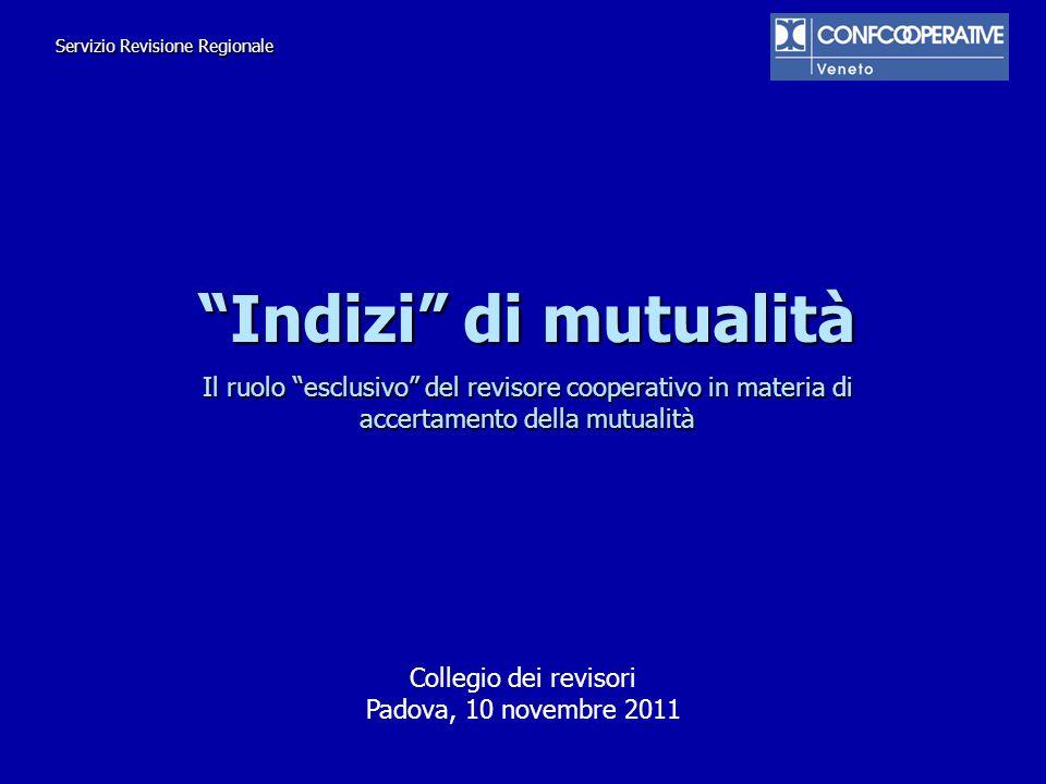 Indizi di mutualità Il ruolo esclusivo del revisore cooperativo in materia di accertamento della mutualità Collegio dei revisori Padova, 10 novembre 2
