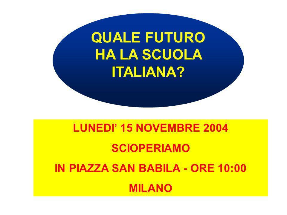 QUALE FUTURO HA LA SCUOLA ITALIANA? LUNEDI 15 NOVEMBRE 2004 SCIOPERIAMO IN PIAZZA SAN BABILA - ORE 10:00 MILANO