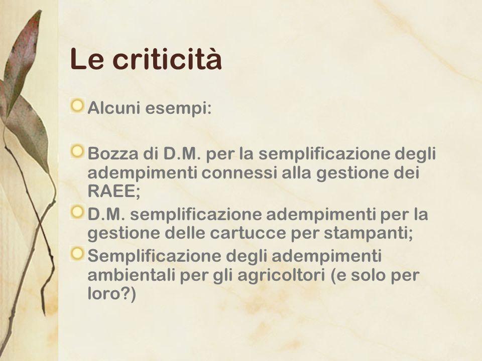 Le criticità Alcuni esempi: Bozza di D.M. per la semplificazione degli adempimenti connessi alla gestione dei RAEE; D.M. semplificazione adempimenti p