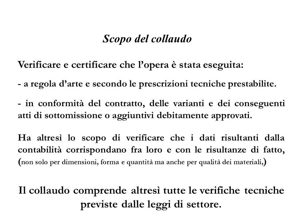 Scopo del collaudo Verificare e certificare che lopera è stata eseguita: - a regola darte e secondo le prescrizioni tecniche prestabilite. - in confor