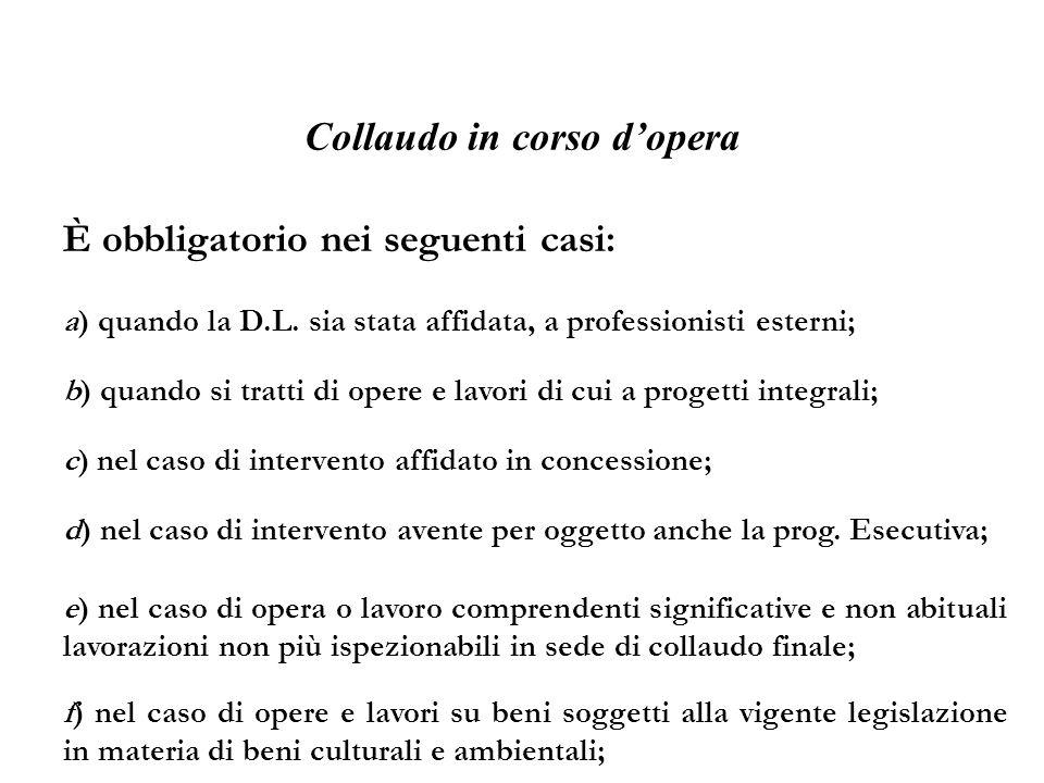 Collaudo in corso dopera È obbligatorio nei seguenti casi: a) quando la D.L. sia stata affidata, a professionisti esterni; b) quando si tratti di oper