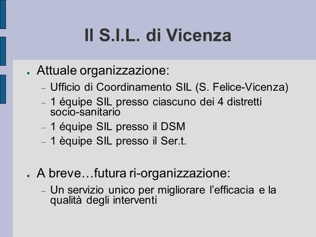 Il S.I.L. di Vicenza Attuale organizzazione: Ufficio di Coordinamento SIL (S. Felice-Vicenza) 1 équipe SIL presso ciascuno dei 4 distretti socio-sanit