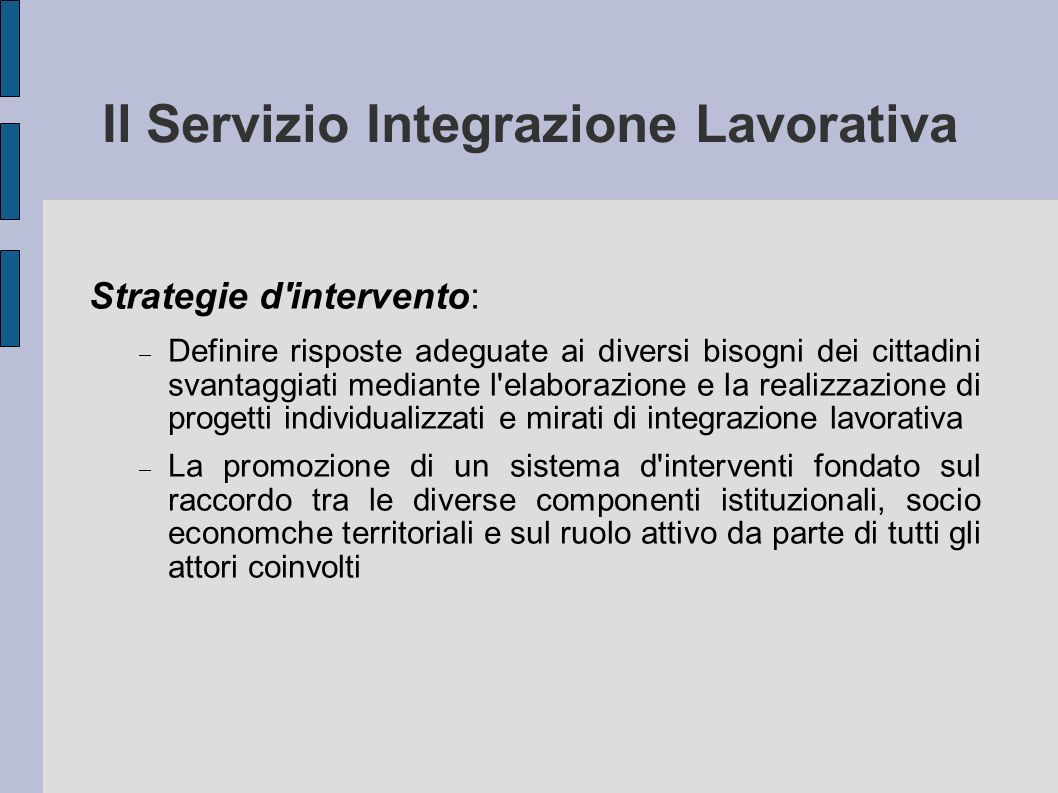 Il Servizio Integrazione Lavorativa Strategie d'intervento: Definire risposte adeguate ai diversi bisogni dei cittadini svantaggiati mediante l'elabor