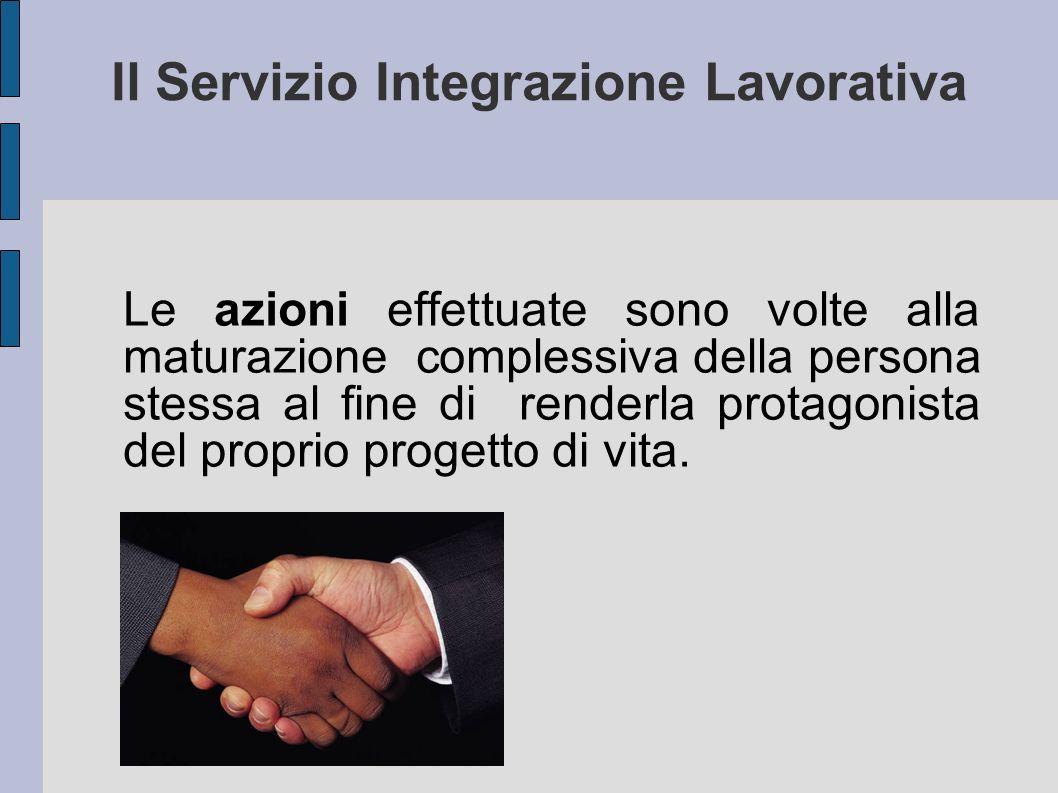 Il Servizio Integrazione Lavorativa Le azioni effettuate sono volte alla maturazione complessiva della persona stessa al fine di renderla protagonista