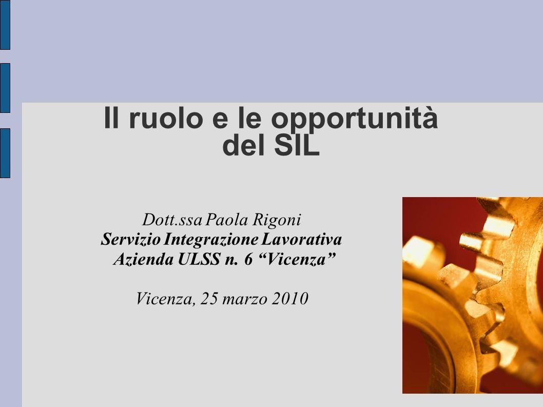 Il ruolo e le opportunità del SIL Dott.ssa Paola Rigoni Servizio Integrazione Lavorativa Azienda ULSS n. 6 Vicenza Vicenza, 25 marzo 2010