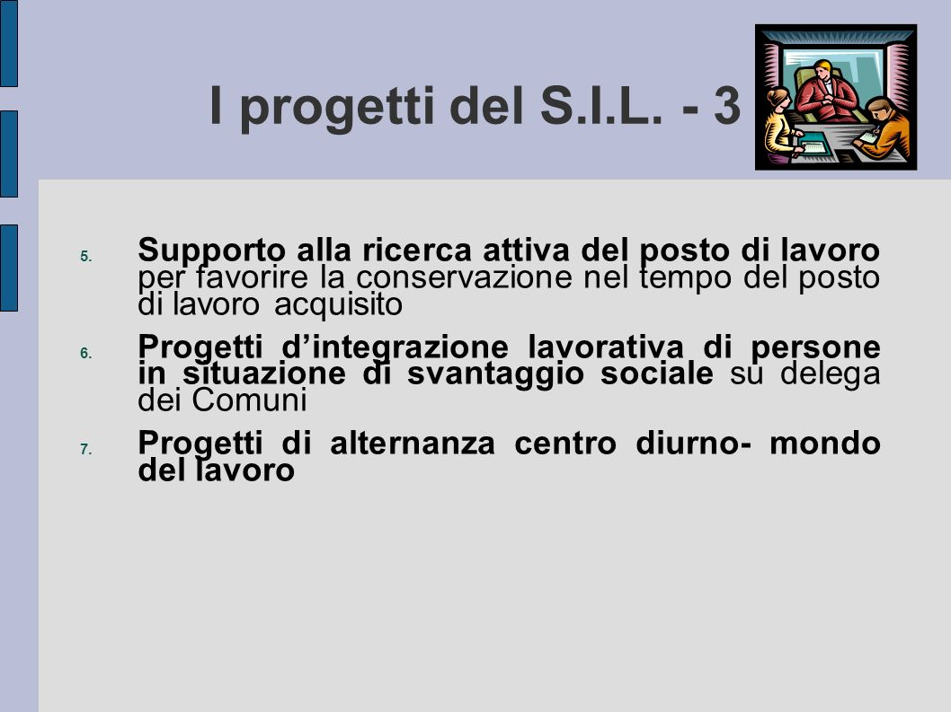 I progetti del S.I.L. - 3 5. Supporto alla ricerca attiva del posto di lavoro per favorire la conservazione nel tempo del posto di lavoro acquisito 6.