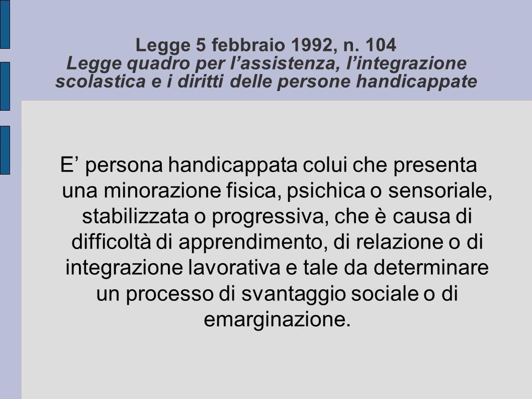 Legge 5 febbraio 1992, n. 104 Legge quadro per lassistenza, lintegrazione scolastica e i diritti delle persone handicappate E persona handicappata col