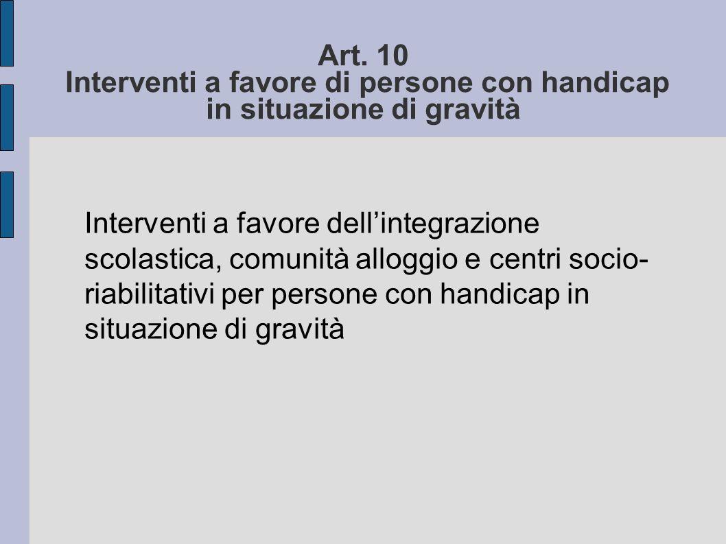 Art. 10 Interventi a favore di persone con handicap in situazione di gravità Interventi a favore dellintegrazione scolastica, comunità alloggio e cent