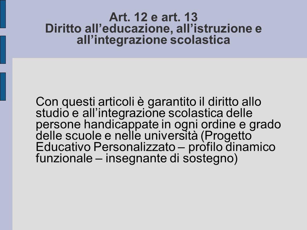 Art. 12 e art. 13 Diritto alleducazione, allistruzione e allintegrazione scolastica Con questi articoli è garantito il diritto allo studio e allintegr