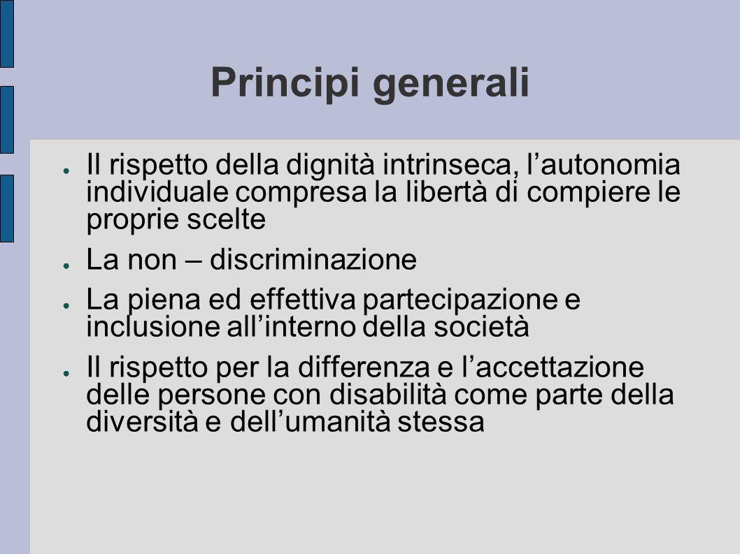 Principi generali Il rispetto della dignità intrinseca, lautonomia individuale compresa la libertà di compiere le proprie scelte La non – discriminazi