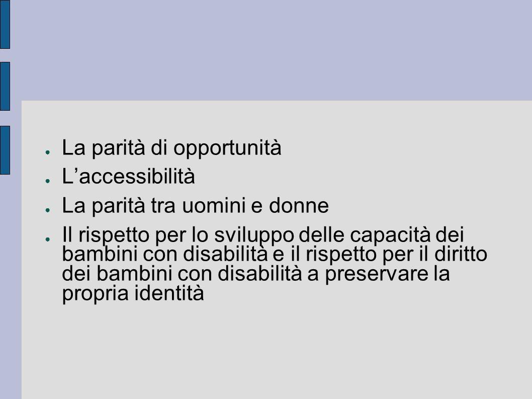 La parità di opportunità Laccessibilità La parità tra uomini e donne Il rispetto per lo sviluppo delle capacità dei bambini con disabilità e il rispet