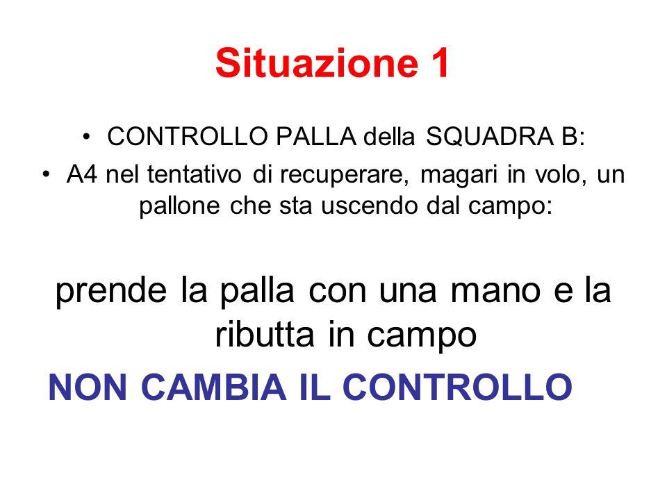Situazione 1 CONTROLLO PALLA della SQUADRA B: A4 nel tentativo di recuperare, magari in volo, un pallone che sta uscendo dal campo: prende la palla co