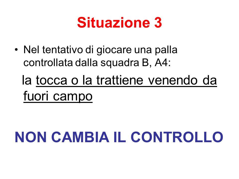 Situazione 3 Nel tentativo di giocare una palla controllata dalla squadra B, A4: la tocca o la trattiene venendo da fuori campo NON CAMBIA IL CONTROLL