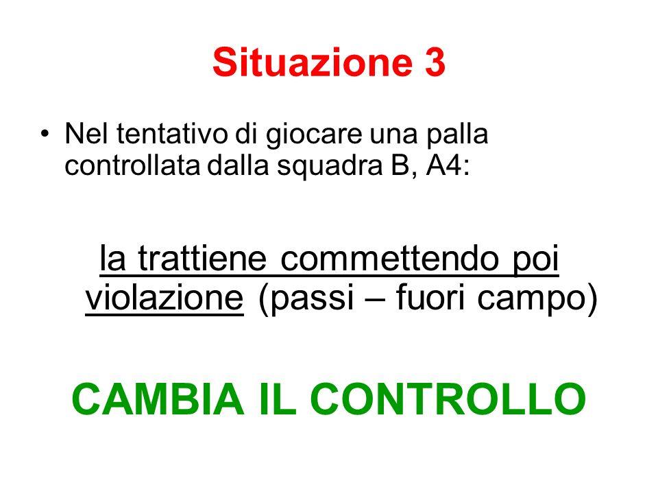 Situazione 3 Nel tentativo di giocare una palla controllata dalla squadra B, A4: la trattiene commettendo poi violazione (passi – fuori campo) CAMBIA