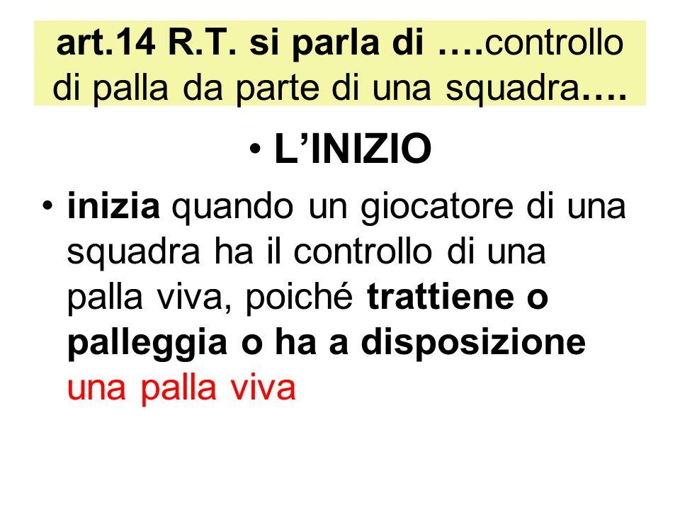 art.14 R.T. si parla di ….controllo di palla da parte di una squadra…. LINIZIO inizia quando un giocatore di una squadra ha il controllo di una palla