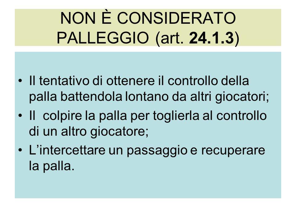 NON È CONSIDERATO PALLEGGIO (art. 24.1.3) Il tentativo di ottenere il controllo della palla battendola lontano da altri giocatori; Il colpire la palla