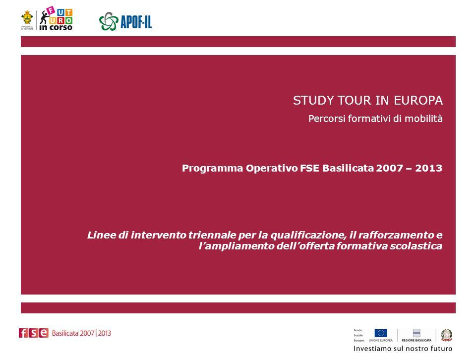 STUDY TOUR IN EUROPA Percorsi formativi di mobilità Programma Operativo FSE Basilicata 2007 – 2013 Linee di intervento triennale per la qualificazione, il rafforzamento e lampliamento dellofferta formativa scolastica