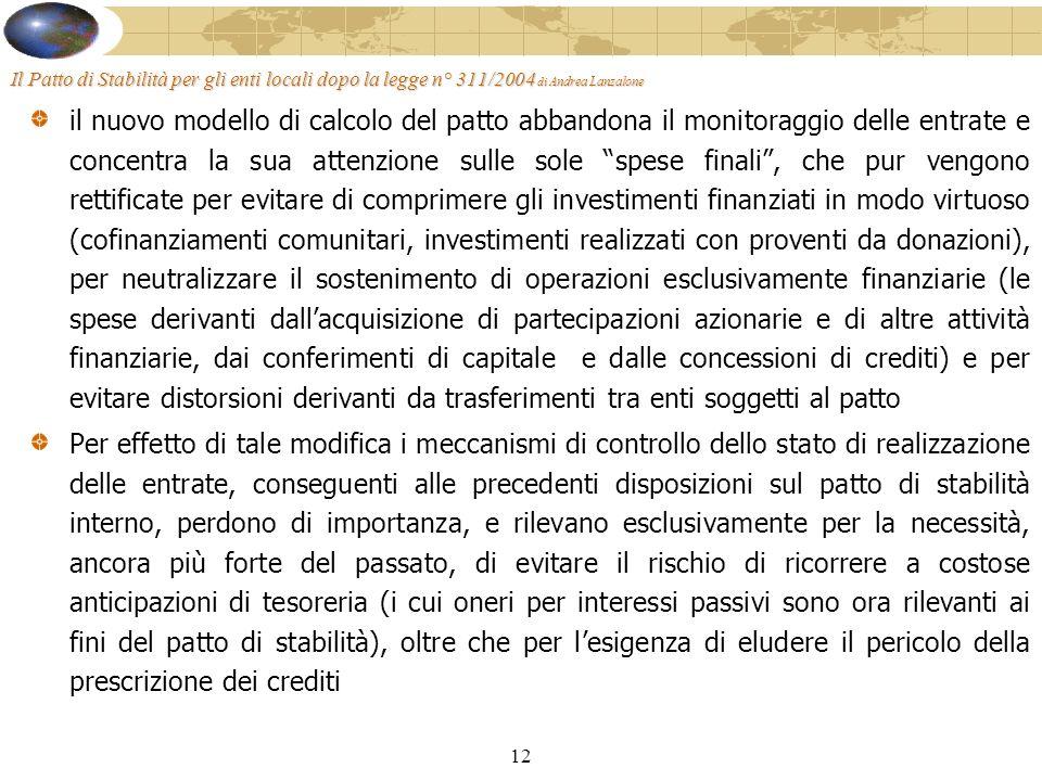 12 Il Patto di Stabilità per gli enti locali dopo la legge n° 311/2004 di Andrea Lanzalone il nuovo modello di calcolo del patto abbandona il monitoraggio delle entrate e concentra la sua attenzione sulle sole spese finali, che pur vengono rettificate per evitare di comprimere gli investimenti finanziati in modo virtuoso (cofinanziamenti comunitari, investimenti realizzati con proventi da donazioni), per neutralizzare il sostenimento di operazioni esclusivamente finanziarie (le spese derivanti dallacquisizione di partecipazioni azionarie e di altre attività finanziarie, dai conferimenti di capitale e dalle concessioni di crediti) e per evitare distorsioni derivanti da trasferimenti tra enti soggetti al patto Per effetto di tale modifica i meccanismi di controllo dello stato di realizzazione delle entrate, conseguenti alle precedenti disposizioni sul patto di stabilità interno, perdono di importanza, e rilevano esclusivamente per la necessità, ancora più forte del passato, di evitare il rischio di ricorrere a costose anticipazioni di tesoreria (i cui oneri per interessi passivi sono ora rilevanti ai fini del patto di stabilità), oltre che per lesigenza di eludere il pericolo della prescrizione dei crediti