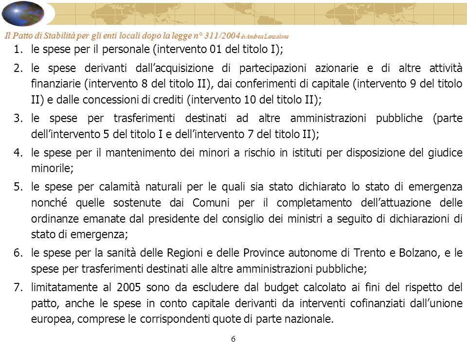 6 Il Patto di Stabilità per gli enti locali dopo la legge n° 311/2004 di Andrea Lanzalone 1.le spese per il personale (intervento 01 del titolo I); 2.le spese derivanti dallacquisizione di partecipazioni azionarie e di altre attività finanziarie (intervento 8 del titolo II), dai conferimenti di capitale (intervento 9 del titolo II) e dalle concessioni di crediti (intervento 10 del titolo II); 3.le spese per trasferimenti destinati ad altre amministrazioni pubbliche (parte dellintervento 5 del titolo I e dellintervento 7 del titolo II); 4.le spese per il mantenimento dei minori a rischio in istituti per disposizione del giudice minorile; 5.le spese per calamità naturali per le quali sia stato dichiarato lo stato di emergenza nonché quelle sostenute dai Comuni per il completamento dellattuazione delle ordinanze emanate dal presidente del consiglio dei ministri a seguito di dichiarazioni di stato di emergenza; 6.le spese per la sanità delle Regioni e delle Province autonome di Trento e Bolzano, e le spese per trasferimenti destinati alle altre amministrazioni pubbliche; 7.limitatamente al 2005 sono da escludere dal budget calcolato ai fini del rispetto del patto, anche le spese in conto capitale derivanti da interventi cofinanziati dallunione europea, comprese le corrispondenti quote di parte nazionale.