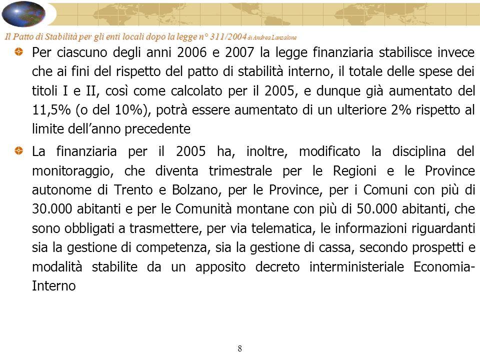 8 Il Patto di Stabilità per gli enti locali dopo la legge n° 311/2004 di Andrea Lanzalone Per ciascuno degli anni 2006 e 2007 la legge finanziaria stabilisce invece che ai fini del rispetto del patto di stabilità interno, il totale delle spese dei titoli I e II, così come calcolato per il 2005, e dunque già aumentato del 11,5% (o del 10%), potrà essere aumentato di un ulteriore 2% rispetto al limite dellanno precedente La finanziaria per il 2005 ha, inoltre, modificato la disciplina del monitoraggio, che diventa trimestrale per le Regioni e le Province autonome di Trento e Bolzano, per le Province, per i Comuni con più di 30.000 abitanti e per le Comunità montane con più di 50.000 abitanti, che sono obbligati a trasmettere, per via telematica, le informazioni riguardanti sia la gestione di competenza, sia la gestione di cassa, secondo prospetti e modalità stabilite da un apposito decreto interministeriale Economia- Interno