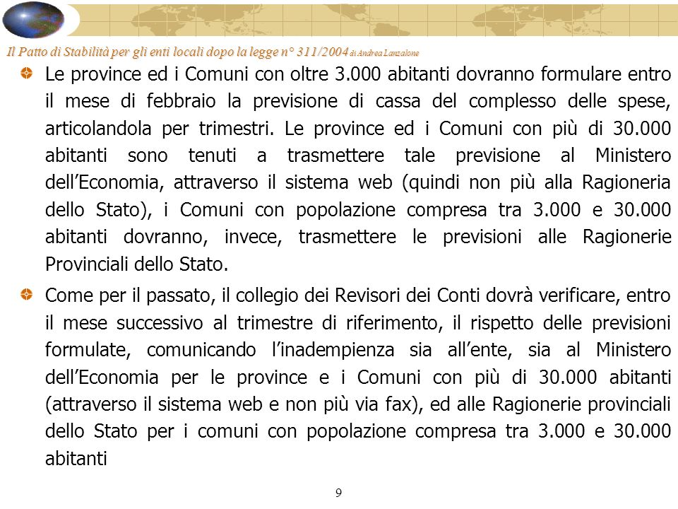 9 Il Patto di Stabilità per gli enti locali dopo la legge n° 311/2004 di Andrea Lanzalone Le province ed i Comuni con oltre 3.000 abitanti dovranno formulare entro il mese di febbraio la previsione di cassa del complesso delle spese, articolandola per trimestri.