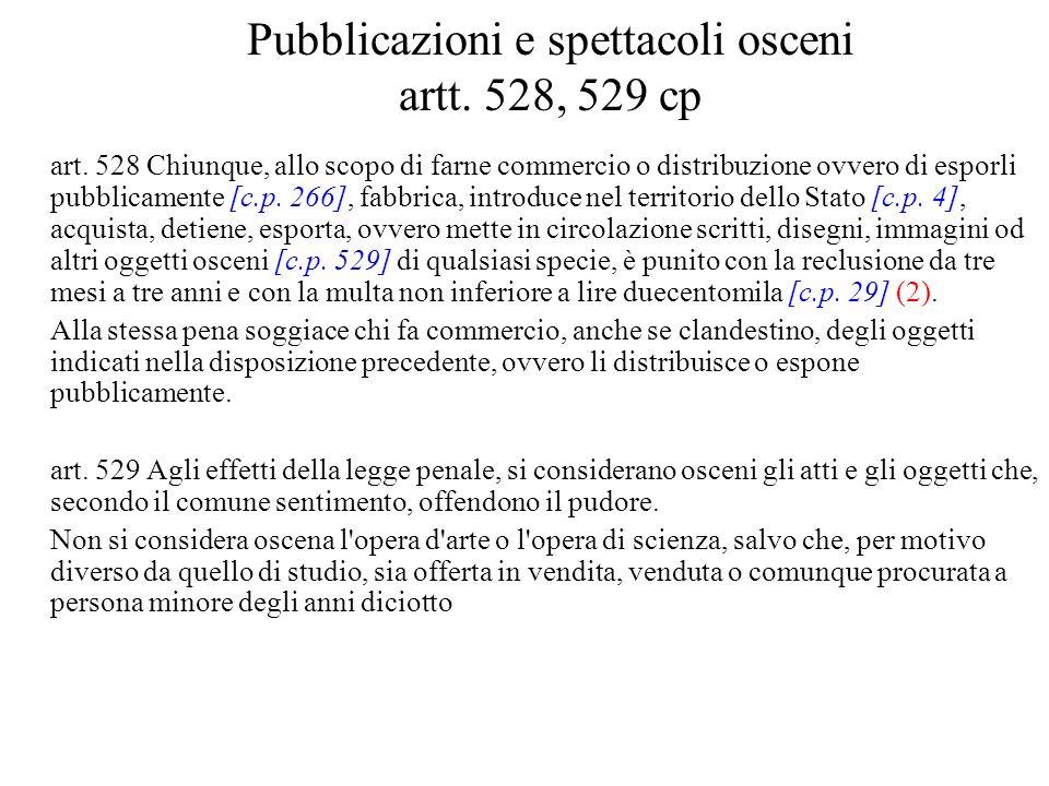 Pubblicazioni e spettacoli osceni artt. 528, 529 cp art. 528 Chiunque, allo scopo di farne commercio o distribuzione ovvero di esporli pubblicamente [