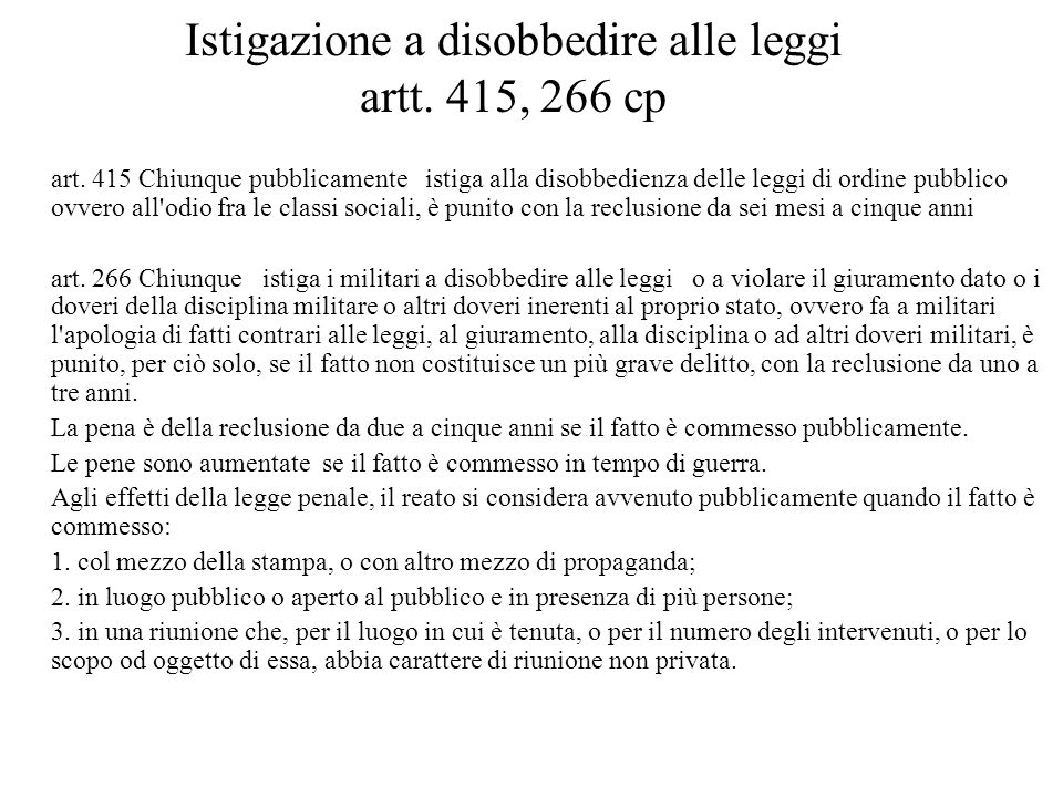 Istigazione a disobbedire alle leggi artt. 415, 266 cp art. 415 Chiunque pubblicamente istiga alla disobbedienza delle leggi di ordine pubblico ovvero