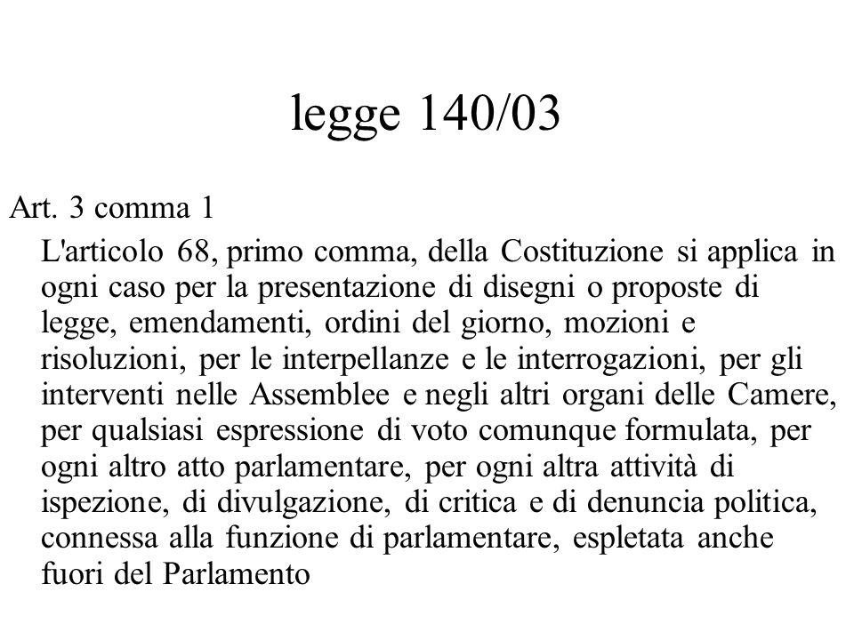 legge 140/03 Art. 3 comma 1 L'articolo 68, primo comma, della Costituzione si applica in ogni caso per la presentazione di disegni o proposte di legge