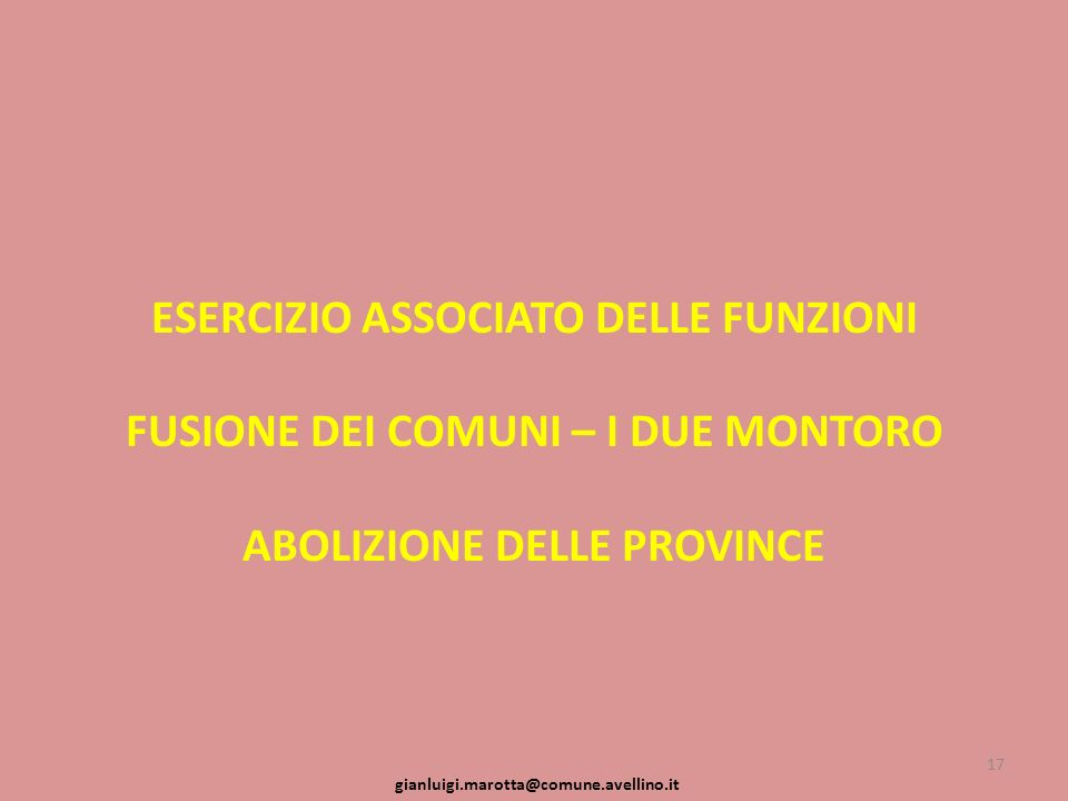 ESERCIZIO ASSOCIATO DELLE FUNZIONI FUSIONE DEI COMUNI – I DUE MONTORO ABOLIZIONE DELLE PROVINCE 17 gianluigi.marotta@comune.avellino.it