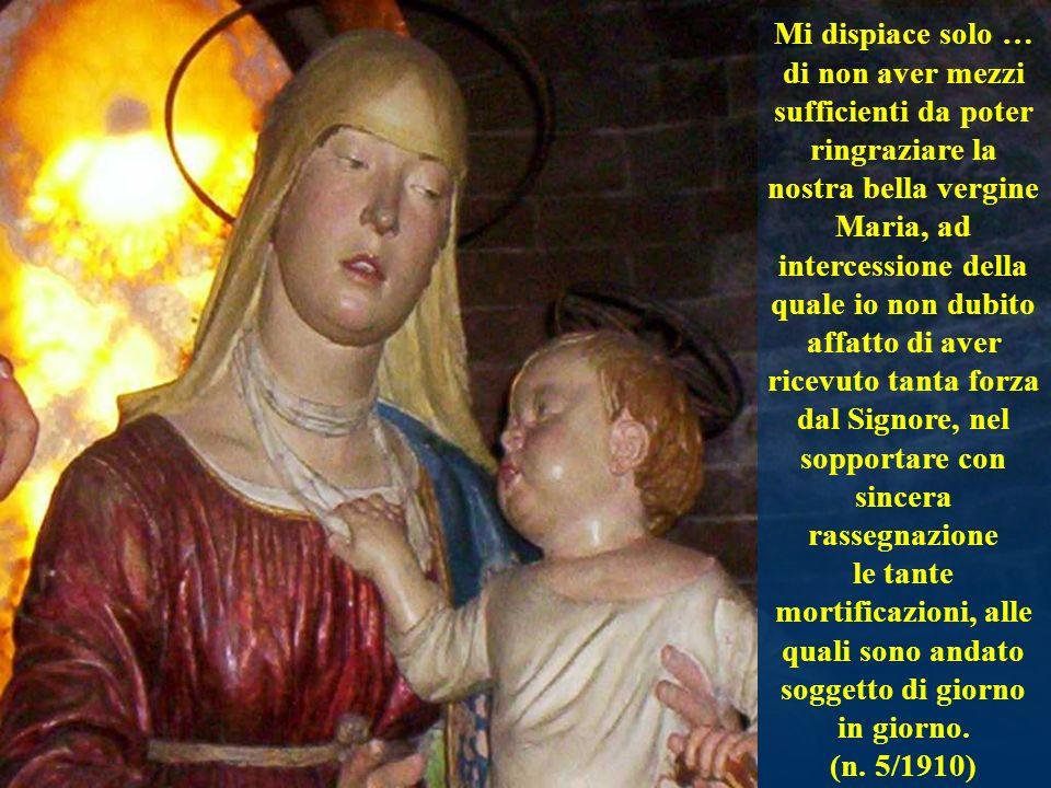 Mi dispiace solo … di non aver mezzi sufficienti da poter ringraziare la nostra bella vergine Maria, ad intercessione della quale io non dubito affatt
