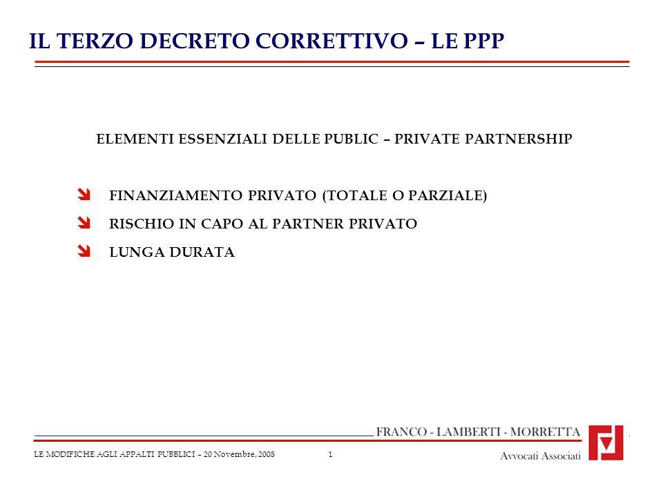 1 IL TERZO DECRETO CORRETTIVO – LE PPP LE MODIFICHE AGLI APPALTI PUBBLICI – 20 Novembre, 2008 ELEMENTI ESSENZIALI DELLE PUBLIC – PRIVATE PARTNERSHIP FINANZIAMENTO PRIVATO (TOTALE O PARZIALE) RISCHIO IN CAPO AL PARTNER PRIVATO LUNGA DURATA