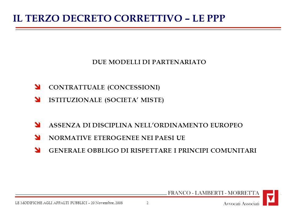 2 IL TERZO DECRETO CORRETTIVO – LE PPP LE MODIFICHE AGLI APPALTI PUBBLICI – 20 Novembre, 2008 DUE MODELLI DI PARTENARIATO CONTRATTUALE (CONCESSIONI) ISTITUZIONALE (SOCIETA MISTE) ASSENZA DI DISCIPLINA NELLORDINAMENTO EUROPEO NORMATIVE ETEROGENEE NEI PAESI UE GENERALE OBBLIGO DI RISPETTARE I PRINCIPI COMUNITARI