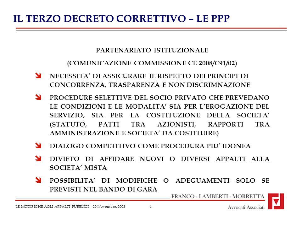 4 IL TERZO DECRETO CORRETTIVO – LE PPP LE MODIFICHE AGLI APPALTI PUBBLICI – 20 Novembre, 2008 PARTENARIATO ISTITUZIONALE (COMUNICAZIONE COMMISSIONE CE 2008/C91/02) NECESSITA DI ASSICURARE IL RISPETTO DEI PRINCIPI DI CONCORRENZA, TRASPARENZA E NON DISCRIMNAZIONE PROCEDURE SELETTIVE DEL SOCIO PRIVATO CHE PREVEDANO LE CONDIZIONI E LE MODALITA SIA PER LEROGAZIONE DEL SERVIZIO, SIA PER LA COSTITUZIONE DELLA SOCIETA (STATUTO, PATTI TRA AZIONISTI, RAPPORTI TRA AMMINISTRAZIONE E SOCIETA DA COSTITUIRE) DIALOGO COMPETITIVO COME PROCEDURA PIU IDONEA DIVIETO DI AFFIDARE NUOVI O DIVERSI APPALTI ALLA SOCIETA MISTA POSSIBILITA DI MODIFICHE O ADEGUAMENTI SOLO SE PREVISTI NEL BANDO DI GARA