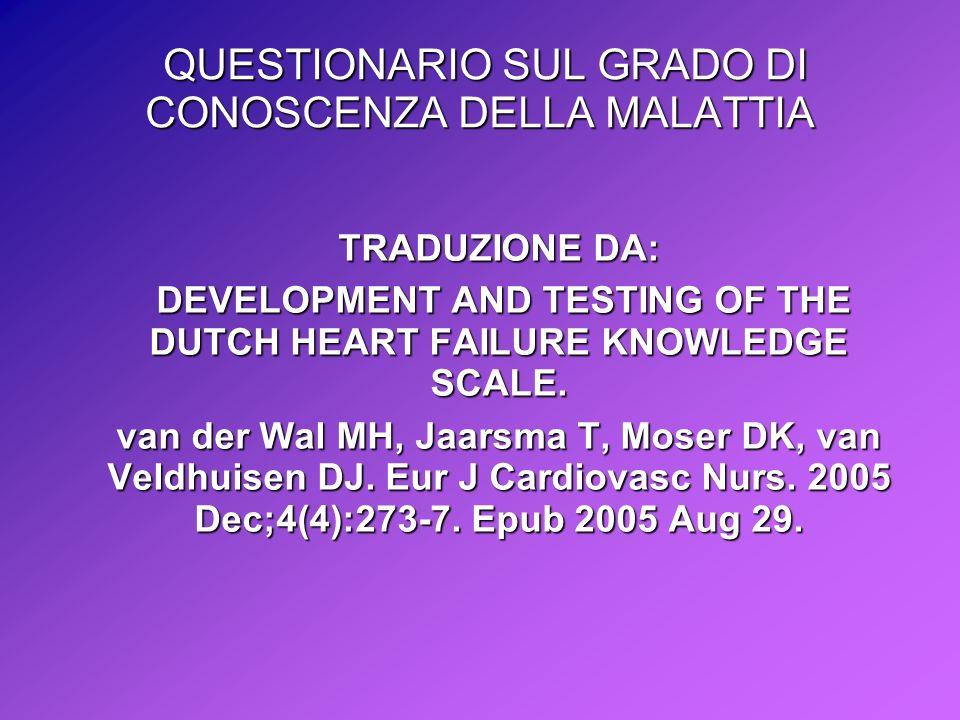 QUESTIONARIO SUL GRADO DI CONOSCENZA DELLA MALATTIA QUESTIONARIO SUL GRADO DI CONOSCENZA DELLA MALATTIA TRADUZIONE DA: DEVELOPMENT AND TESTING OF THE DUTCH HEART FAILURE KNOWLEDGE SCALE.