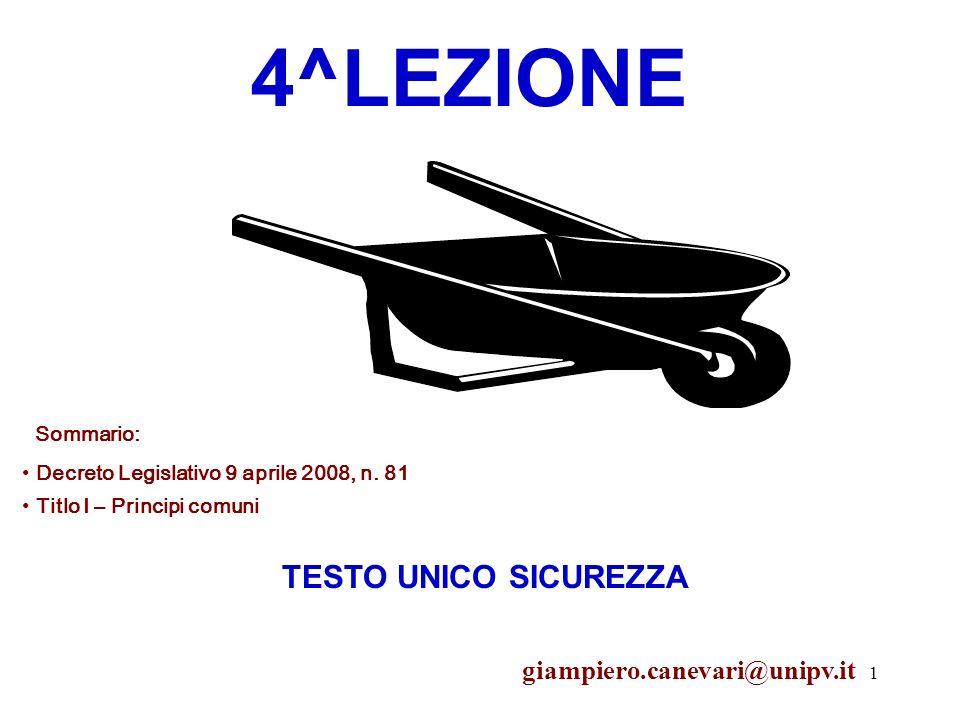 1 4^LEZIONE Sommario: Decreto Legislativo 9 aprile 2008, n. 81 TESTO UNICO SICUREZZA giampiero.canevari@unipv.it Titlo I – Principi comuni