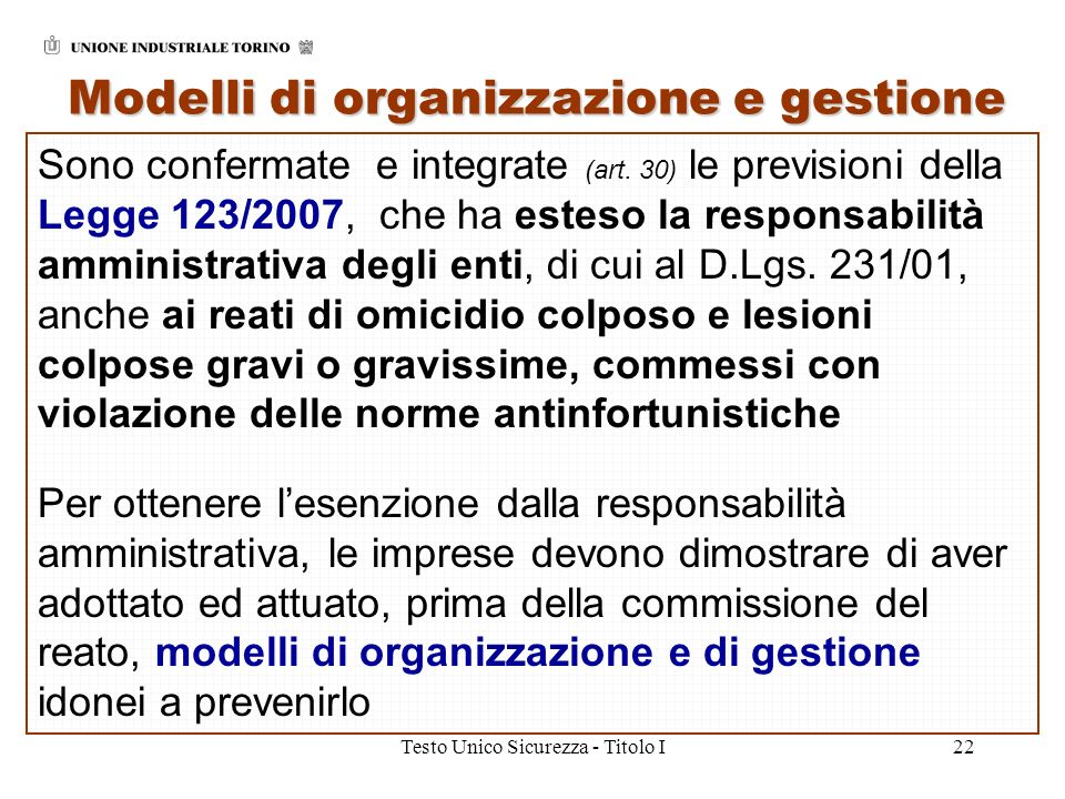 Testo Unico Sicurezza - Titolo I22 Modelli di organizzazione e gestione Sono confermate e integrate (art. 30) le previsioni della Legge 123/2007, che
