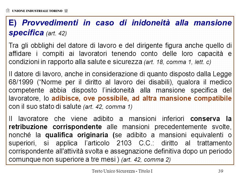 Testo Unico Sicurezza - Titolo I39 E) Provvedimenti in caso di inidoneità alla mansione specifica (art. 42) Tra gli obblighi del datore di lavoro e de
