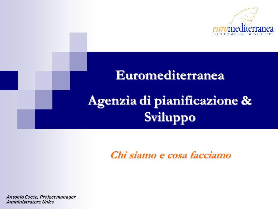 Euromediterranea Agenzia di pianificazione & Sviluppo Chi siamo e cosa facciamo Antonio Cocco, Project manager Amministratore Unico