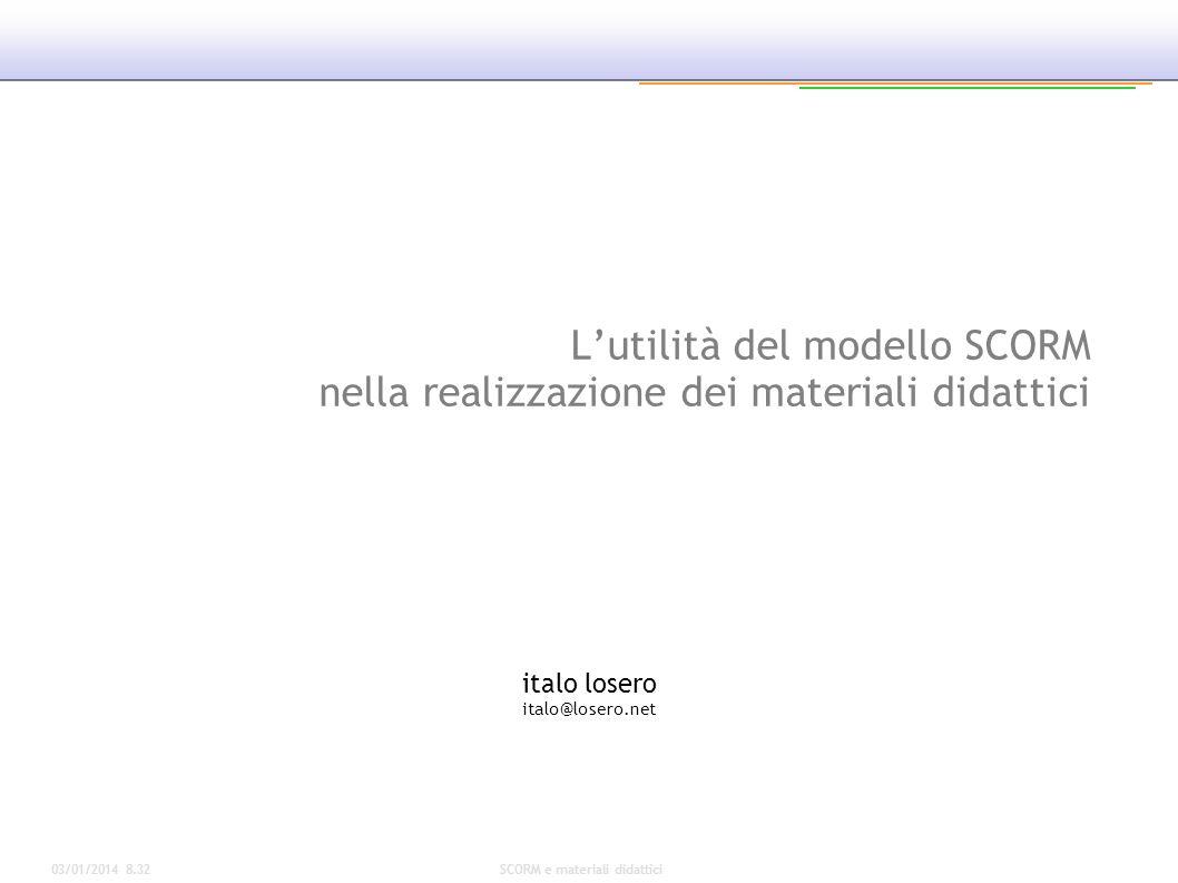 03/01/2014 8.34SCORM e materiali didattici Lutilità del modello SCORM nella realizzazione dei materiali didattici italo losero italo@losero.net