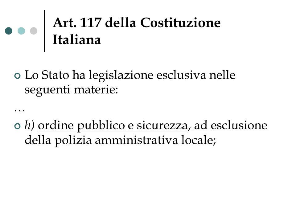 Art. 117 della Costituzione Italiana Lo Stato ha legislazione esclusiva nelle seguenti materie: … h) ordine pubblico e sicurezza, ad esclusione della
